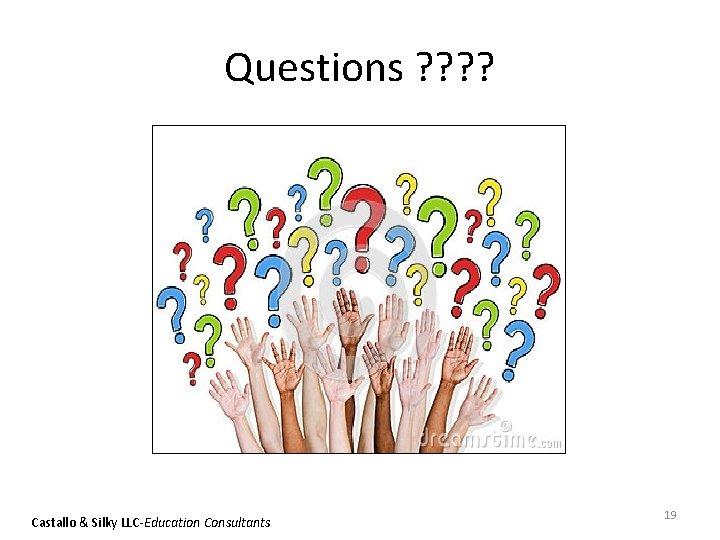Questions ? ? Castallo & Silky LLC-Education Consultants 19