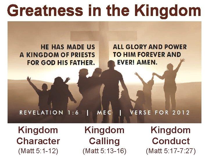 Greatness in the Kingdom Character Kingdom Calling Kingdom Conduct (Matt 5: 1 -12) (Matt