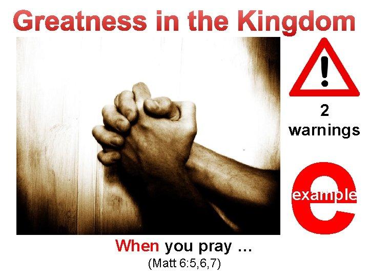 2 warnings e example When you pray … (Matt 6: 5, 6, 7)