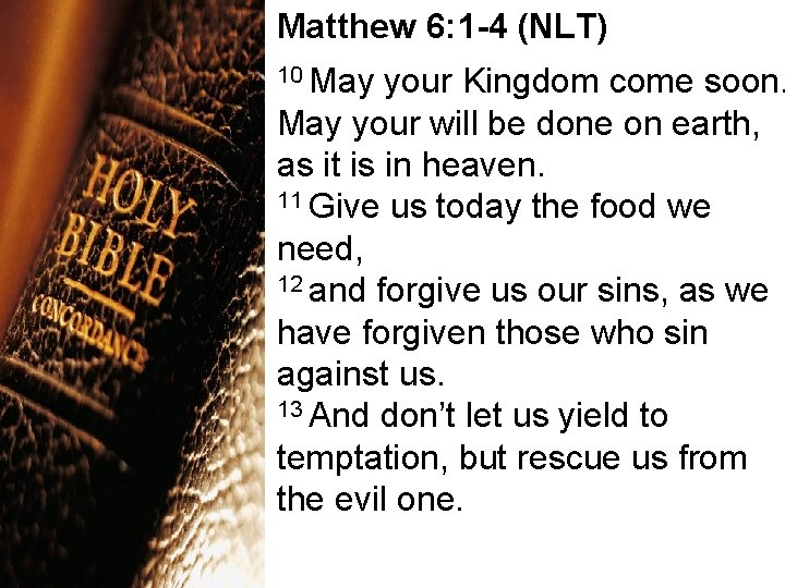 Matthew 6: 1 -4 (NLT) 10 May your Kingdom come soon. May your will