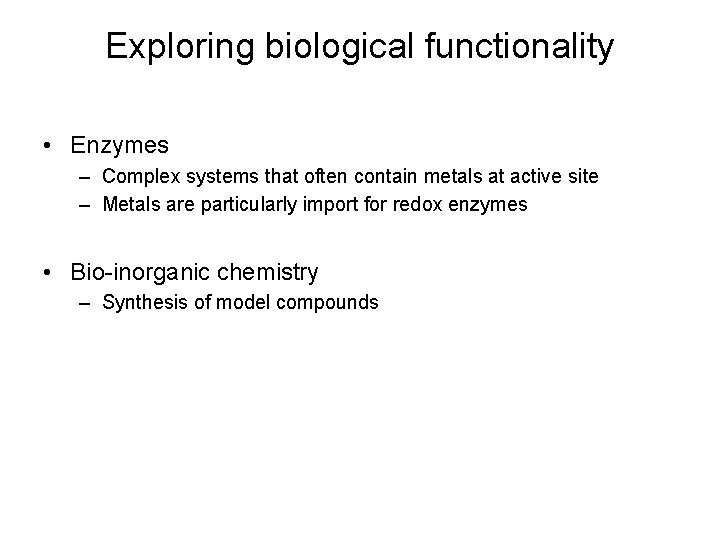 Exploring biological functionality • Enzymes – Complex systems that often contain metals at active