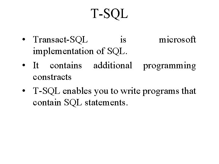 T-SQL • Transact-SQL is microsoft implementation of SQL. • It contains additional programming constracts