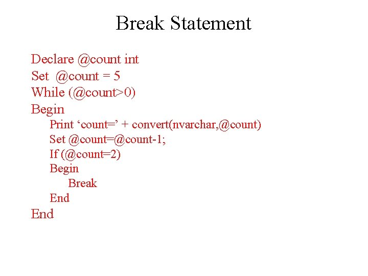 Break Statement Declare @count int Set @count = 5 While (@count>0) Begin Print 'count='