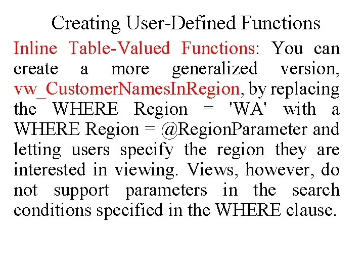 Creating User-Defined Functions Inline Table-Valued Functions: You can create a more generalized version, vw_Customer.