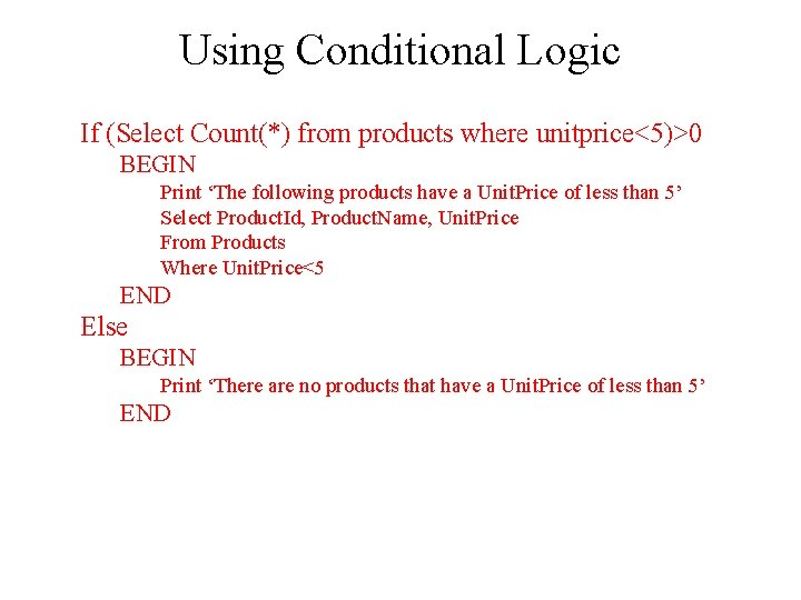 Using Conditional Logic If (Select Count(*) from products where unitprice<5)>0 BEGIN Print 'The following