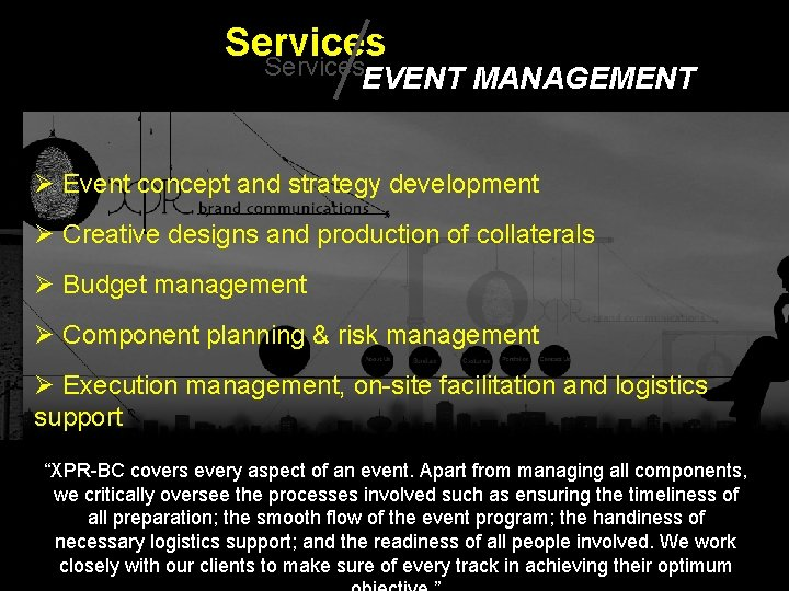 Services EVENT MANAGEMENT Ø Event concept and strategy development Ø Creative designs and production