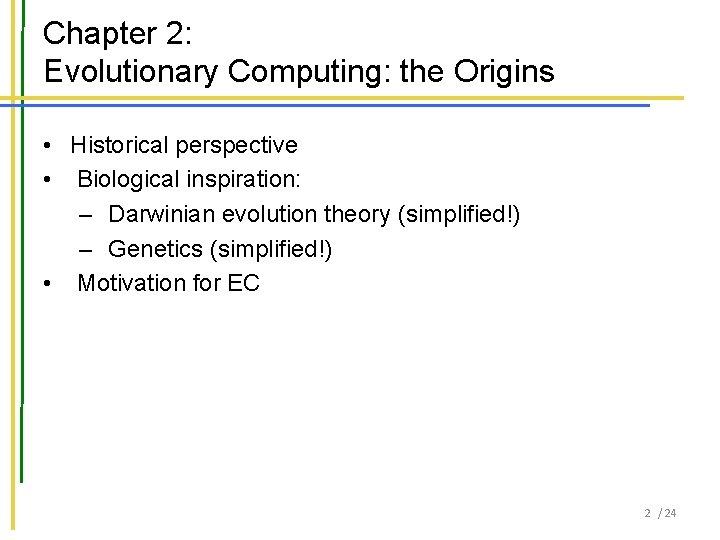 Chapter 2: Evolutionary Computing: the Origins • Historical perspective • Biological inspiration: – Darwinian