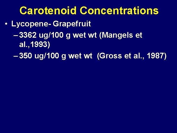 Carotenoid Concentrations • Lycopene- Grapefruit – 3362 ug/100 g wet wt (Mangels et al.