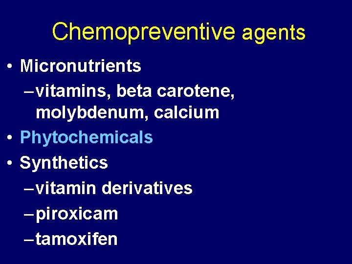 Chemopreventive agents • Micronutrients – vitamins, beta carotene, molybdenum, calcium • Phytochemicals • Synthetics