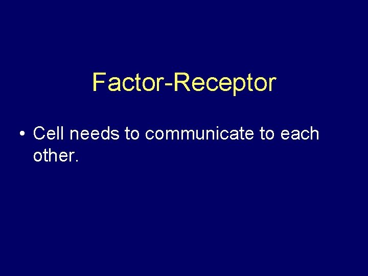 Factor-Receptor • Cell needs to communicate to each other.