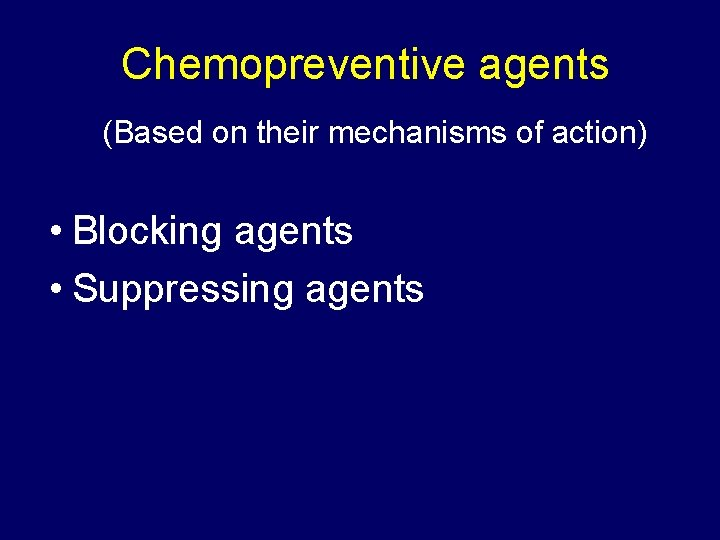 Chemopreventive agents (Based on their mechanisms of action) • Blocking agents • Suppressing agents