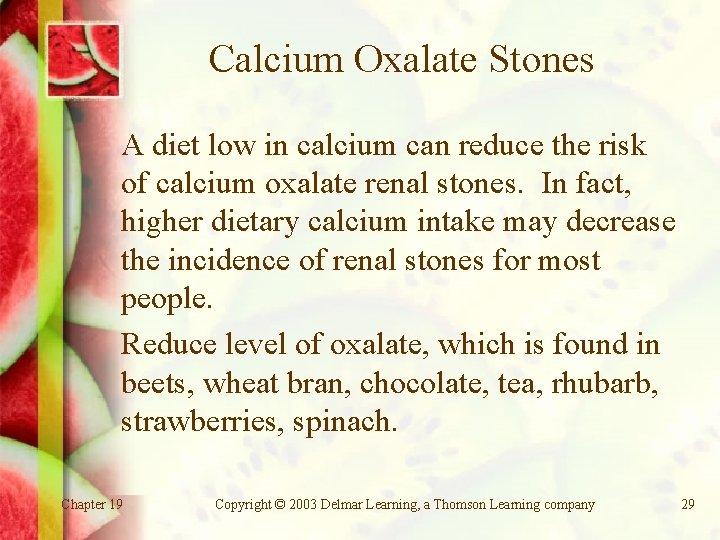 Calcium Oxalate Stones A diet low in calcium can reduce the risk of calcium