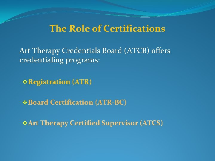The Role of Certifications Art Therapy Credentials Board (ATCB) offers credentialing programs: v Registration