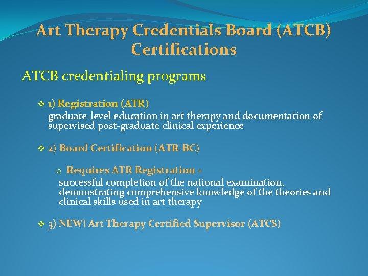 Art Therapy Credentials Board (ATCB) Certifications ATCB credentialing programs v 1) Registration (ATR) graduate-level