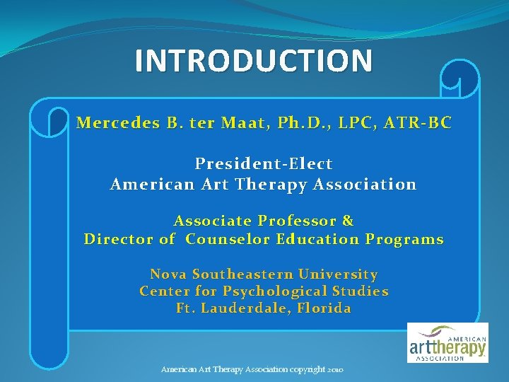 INTRODUCTION Mercedes B. ter Maat, Ph. D. , LPC, ATR-BC President-Elect American Art Therapy