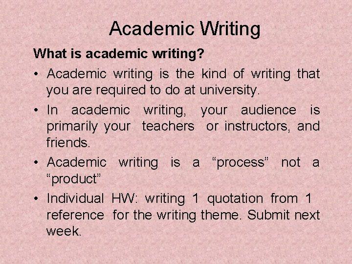 Academic Writing What is academic writing? • Academic writing is the kind of writing