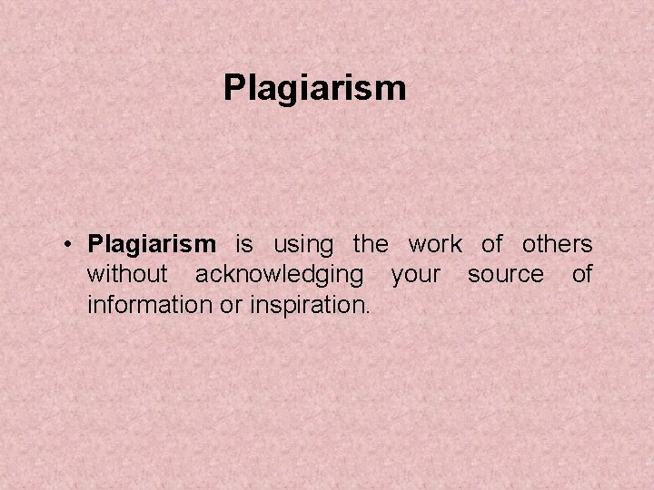 Plagiarism • Plagiarism is using the work of others without acknowledging your source of