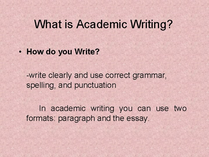 What is Academic Writing? • How do you Write? -write clearly and use correct