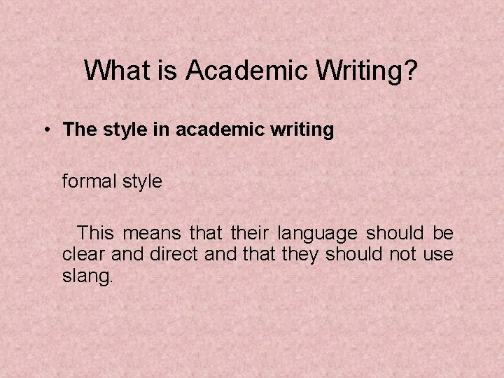 What is Academic Writing? • The style in academic writing formal style This means
