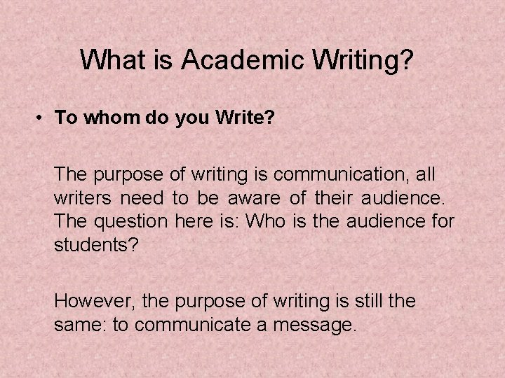 What is Academic Writing? • To whom do you Write? The purpose of writing