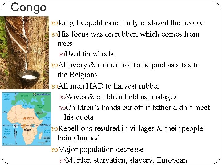 Congo King Leopold essentially enslaved the people His focus was on rubber, which comes