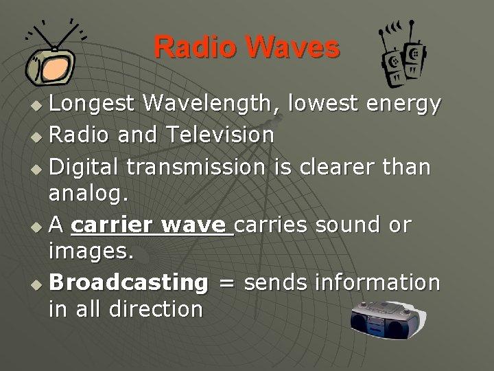 Radio Waves Longest Wavelength, lowest energy u Radio and Television u Digital transmission is