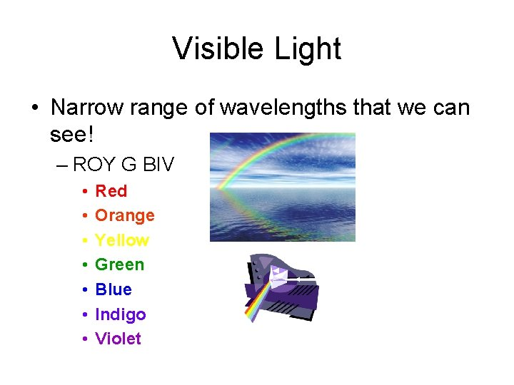 Visible Light • Narrow range of wavelengths that we can see! – ROY G
