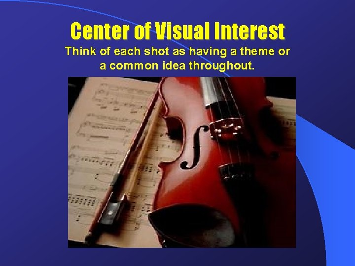 Center of Visual Interest Think of each shot as having a theme or a