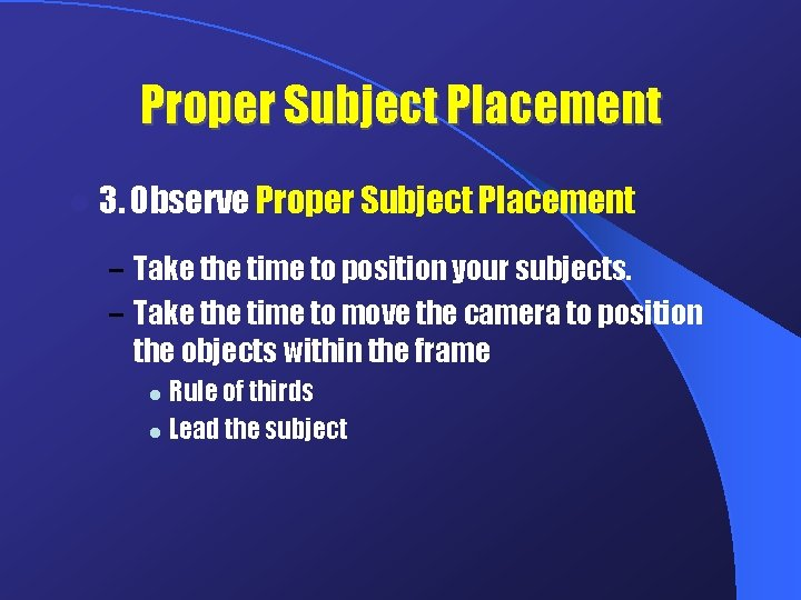 Proper Subject Placement l 3. Observe Proper Subject Placement – Take the time to