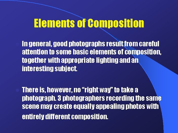 Elements of Composition l In general, good photographs result from careful attention to some