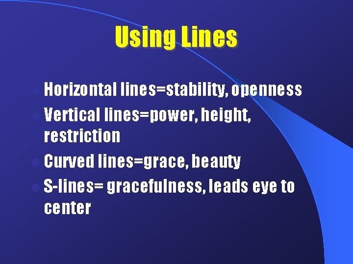 Using Lines l Horizontal lines=stability, openness l Vertical lines=power, height, restriction l Curved lines=grace,