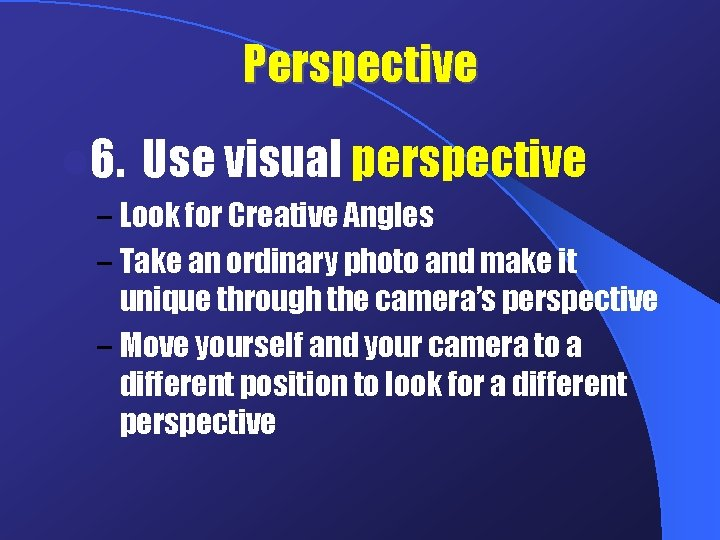 Perspective l 6. Use visual perspective – Look for Creative Angles – Take an