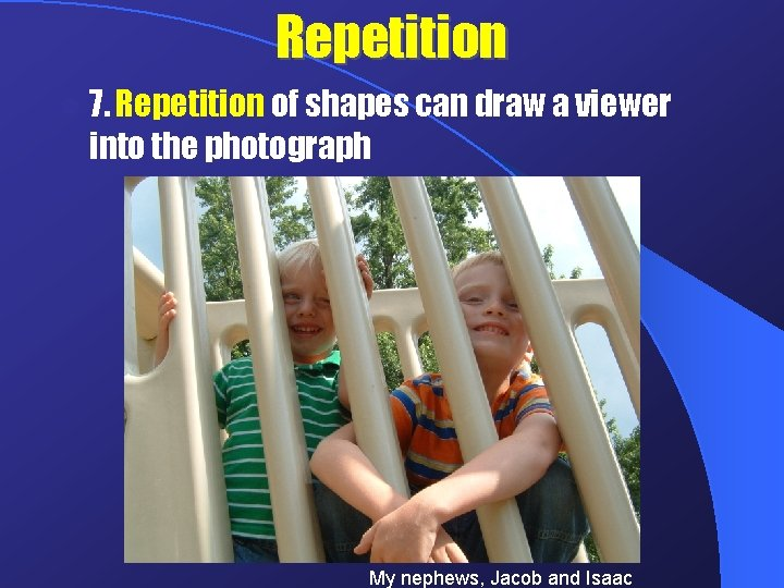 Repetition l 7. Repetition of shapes can draw a viewer into the photograph My