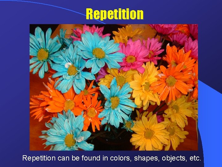 Repetition can be found in colors, shapes, objects, etc.