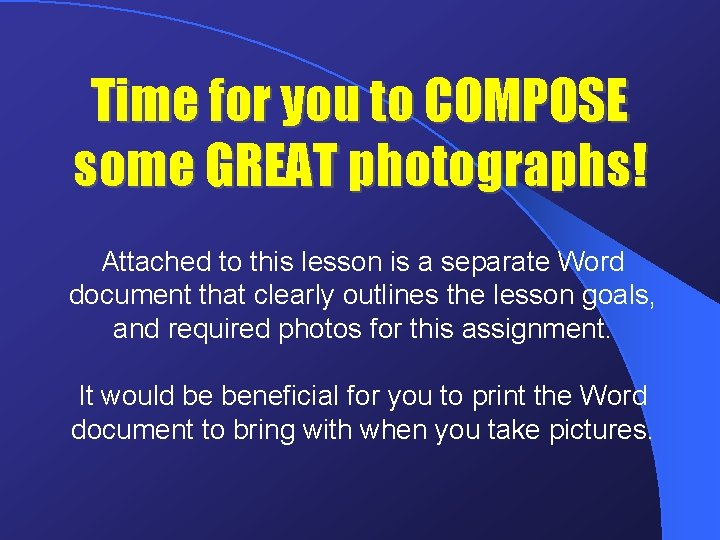 Time for you to COMPOSE some GREAT photographs! Attached to this lesson is a