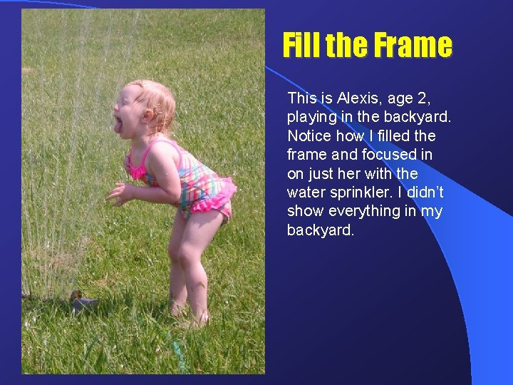 Fill the Frame This is Alexis, age 2, playing in the backyard. Notice how