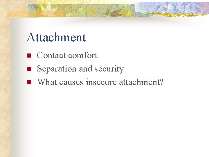 Attachment n n n Contact comfort Separation and security What causes insecure attachment?
