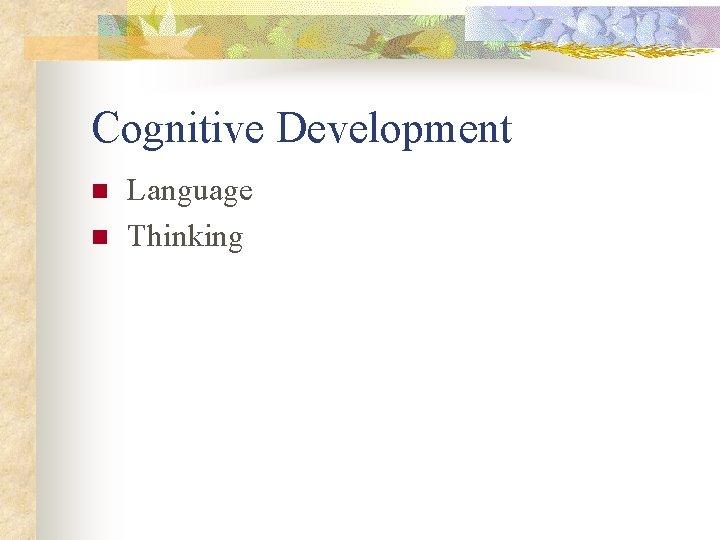 Cognitive Development n n Language Thinking