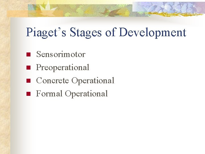 Piaget's Stages of Development n n Sensorimotor Preoperational Concrete Operational Formal Operational