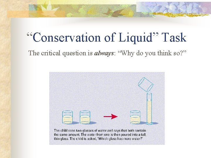 """""""Conservation of Liquid"""" Task The critical question is always: """"Why do you think so?"""