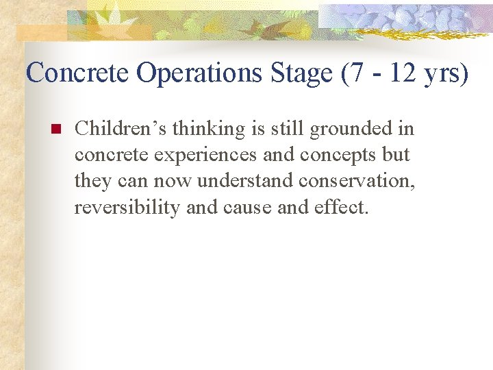Concrete Operations Stage (7 - 12 yrs) n Children's thinking is still grounded in