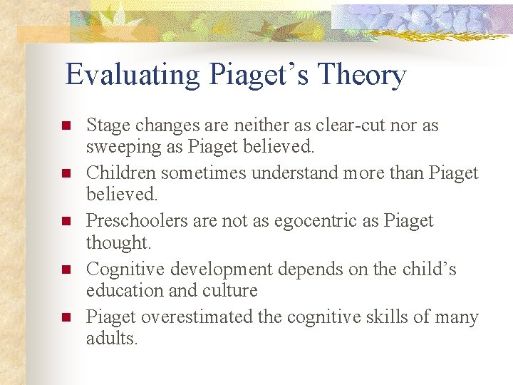 Evaluating Piaget's Theory n n n Stage changes are neither as clear-cut nor as