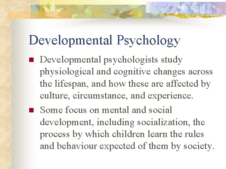 Developmental Psychology n n Developmental psychologists study physiological and cognitive changes across the lifespan,