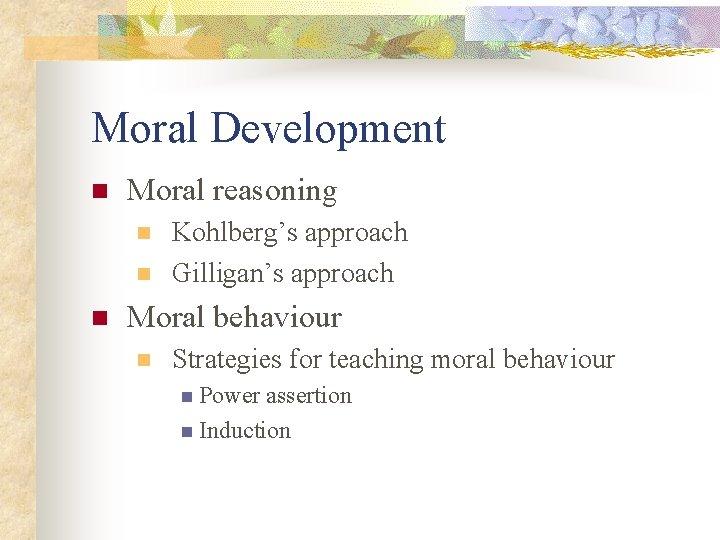 Moral Development n Moral reasoning n n n Kohlberg's approach Gilligan's approach Moral behaviour