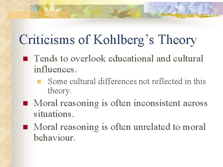 Criticisms of Kohlberg's Theory n Tends to overlook educational and cultural influences. n n