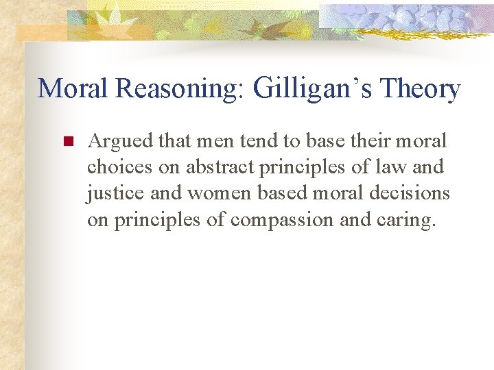 Moral Reasoning: Gilligan's Theory n Argued that men tend to base their moral choices