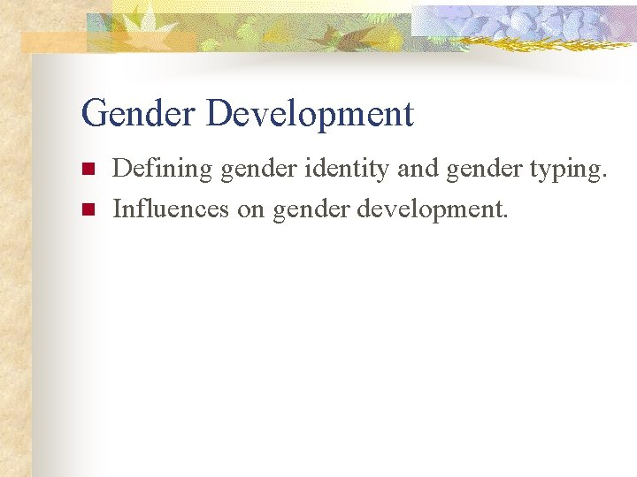 Gender Development n n Defining gender identity and gender typing. Influences on gender development.
