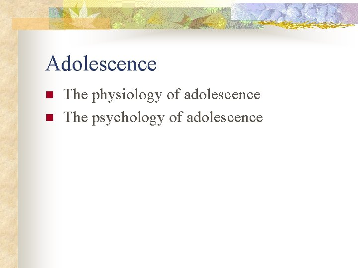 Adolescence n n The physiology of adolescence The psychology of adolescence