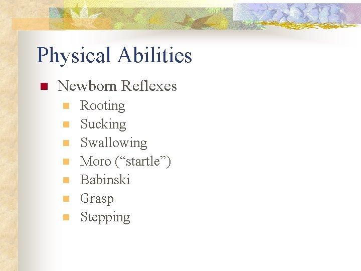 """Physical Abilities n Newborn Reflexes n n n n Rooting Sucking Swallowing Moro (""""startle"""")"""