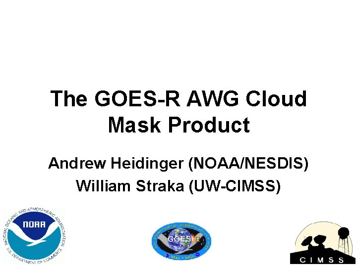 The GOES-R AWG Cloud Mask Product Andrew Heidinger (NOAA/NESDIS) William Straka (UW-CIMSS)